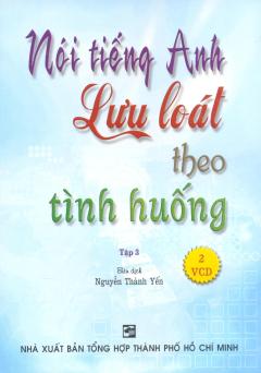 Nói Tiếng Anh Lưu Loát Theo Tình Huống - Tập 3 (Kèm 2 VCD)