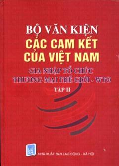 Bộ Văn Kiện Các Cam Kết Của Việt Nam Gia Nhập Tổ Chức Thương Mại Thế Giới WTO (Tập 2)