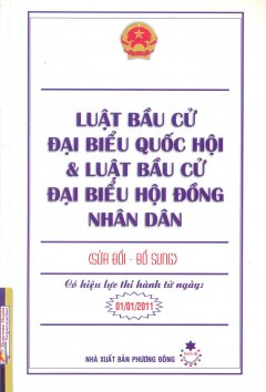 Luật Bầu Cử Đại Biểu Quốc Hội Và Luật Bầu Cử Đại Biểu Hội Đồng Nhân Dân (Sửa Đổi - Bổ Sung) - Có Hiệu Lực Thi Hành Từ Ngày 01/01/2011