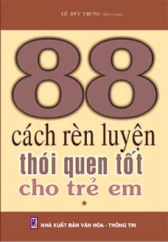 88 Cách Rèn Luyện Thói Quen Tốt Cho Trẻ Em (Tập 1)