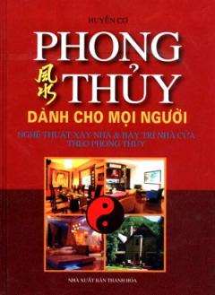 Phong Thuỷ Dành Cho Mọi Người - Nghệ Thuật Xây Nhà Và Bày Trí Nhà Cửa Theo Phong Thuỷ