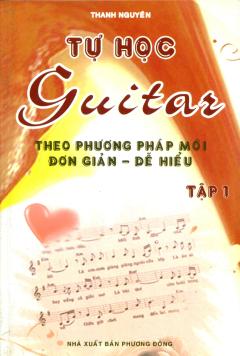Tự Học Guitar Theo Phương Pháp Mới Đơn Giản - Dễ Hiểu (Tập 1) - Tái bản 06/2011