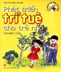 Phát Triển Trí Tuệ Cho Trẻ Nhỏ -  Tủ Sách Mẹ Dạy Con Học (Từ 6 Đến 7 Tuổi)
