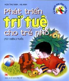 Phát Triển Trí Tuệ Cho Trẻ Nhỏ -  Tủ Sách Mẹ Dạy Con Học (Từ 1 Đến 2 Tuổi)