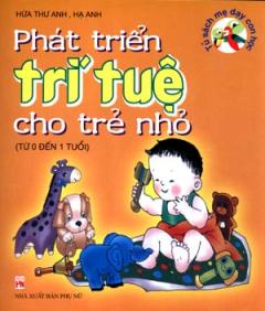 Phát Triển Trí Tuệ Cho Trẻ Nhỏ - Tủ Sách Mẹ Dạy Con Học (Từ 0 Đến 1 Tuổi)