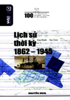 100 Câu Hỏi Về Gia Định Sài Gòn - Lịch Sử Thời Kỳ 1862 - 1945
