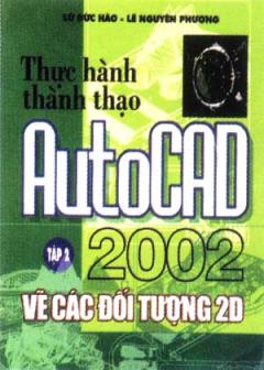 Thực Hành Thành Thạo AutoCAD 2002 - Tập 2: Vẽ Các Đối Tượng 2D
