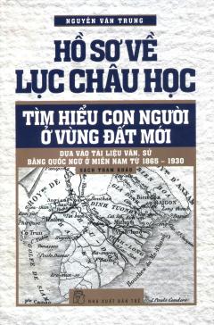 Hồ Sơ Về Lục Châu Học - Tìm Hiểu Con Người Ở Vùng Đất Mới (Bìa Mềm)
