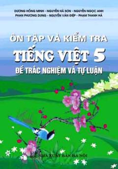 Ôn Tập Và Kiểm Tra Tiếng Việt 5 (Đề Trắc Nghiệm Và Tự Luận)