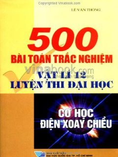 500 Bài Toán Trắc Nghiệm Vật Lí 12 Luyện Thị Đại Học - Cơ Học, Điện Xoay Chiều