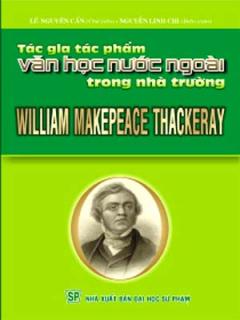 William Makepeace Thackeray -  Tác Gia Tác Phẩm Văn Học Nước Ngoài Trong Nhà Trường