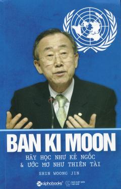 Ban Ki Moon - Hãy Học Như Kẻ Ngốc & Ước Mơ Như Thiên Tài