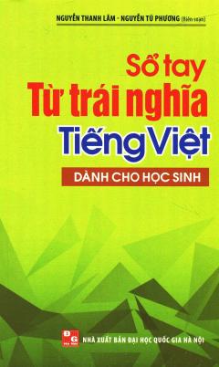 Sổ Tay Từ Trái Nghĩa Tiếng Việt (Dành Cho Học Sinh)
