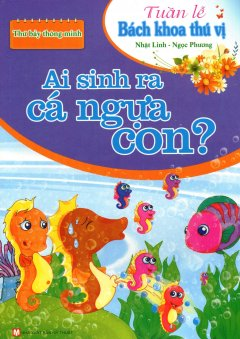Tuần Lễ Bách Khoa Thú Vị - Thứ Bảy Thông Minh: Ai Sinh Ra Cá Ngựa Con?