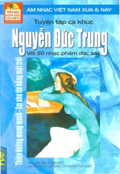 Tuyển Tập Ca Khúc Nguyễn Đức Trung Với 50 Nhạc Phẩm Đặc Sắc - Âm Nhạc Việt Nam Xưa Và Nay (Tặng Kèm Đĩa CD MP3)