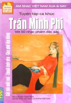 Tuyển Tập Ca Khúc Trần Minh Phi Với 50 Nhạc Phẩm Đặc Sắc - Âm Nhạc Việt Nam Xưa Và Nay (Tặng Kèm Đĩa CD MP3)