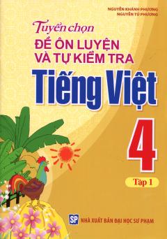 Tuyển Chọn Đề Ôn Luyện Và Tự Kiểm Tra Tiếng Việt 4 - Tập 1