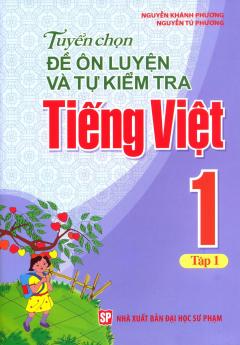 Tuyển Chọn Đề Ôn Luyện Và Tự Kiểm Tra Tiếng Việt 1 - Tập 1