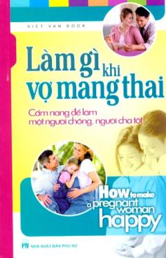 Làm Gì Khi Vợ Mang Thai - Cẩm Nang Để Làm Một Người Chồng, Người Cha Tốt
