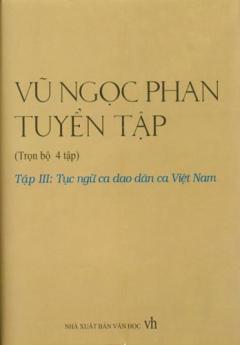 Vũ Ngọc Phan Tuyển Tập, Tục Ngữ Ca Dao Dân Ca Việt Nam - Tập 3 (Trọn Bộ 4 Tập, Bán Nguyên Bộ)