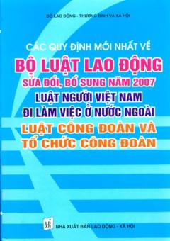 Các Quy Định Mới Nhất Về Bộ Luật Lao Động Sửa Đổi, Bổ Sung Năm 2007 Luật Người Việt Nam Đi Làm Việc Ở Nước Ngoài Luật Công Đoàn Và Tổ Chức Công Đoàn