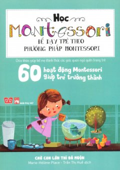 Học Montessori Để Dạy Trẻ Theo Phương Pháp Montessori - 60 Hoạt Động Montessori Giúp Trẻ Trưởng Thành: Chờ Con Lớn Thì Đã Muộn