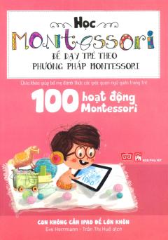 Học Montessori Để Dạy Trẻ Theo Phương Pháp Montessori - 100 Hoạt Động Montessori: Con Không Cần Ipad Để Lớn Khôn