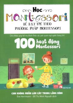Học Montessori Để Dạy Trẻ Theo Phương Pháp Montessori - 100 Hoạt Động Montessori: Con Không Muốn Làm Cây Trong Lồng Kính