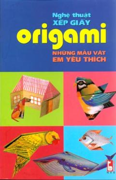 Nghệ Thuật Xếp Giấy Origami - Những Mẫu Vật Em Yêu Thích