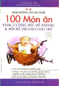 Dinh Dưỡng Cho Mẹ Và Bé - 100 Món Ăn Tăng Cường Sức Đề Kháng Và Bồi Bổ Trí Não Cho Trẻ
