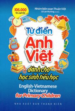 Từ Điển Anh - Việt Dành Cho Học Sinh Tiểu Học (105.000 Từ, Cụm Từ)