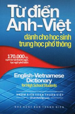 Từ Điển Anh - Việt Dành Cho Học Sinh THPT (170.000 Từ, Cụm Từ Và Thành Ngữ, Tục Ngữ Phổ Biến)