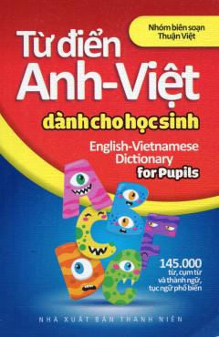 Từ Điển Anh - Việt Dành Cho Học Sinh (145.000 Từ, Cụm Từ Và Thành Ngữ, Tục Ngữ Phổ Biến)