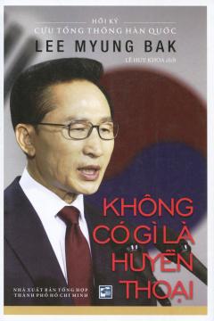 Hồi Ký Cựu Tổng Thống Hàn Quốc Lee Myung Bak - Không Có Gì Là Huyền Thoại