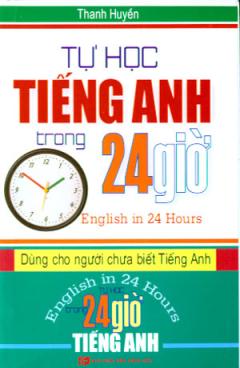 Tự Học Tiếng Anh Trong 24 Giờ - English In 24 Hours (Dùng Cho Người Chưa Biết Tiếng Anh)
