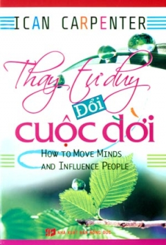 Thay Tư Duy Đổi Cuộc Đời - How To Move Minds And Influence People