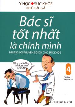 Bác Sĩ Tốt Nhất Là Chính Mình - Tập 4: Những Lời Khuyên Bổ Ích Cho Sức Khỏe (Tái Bản 2017)