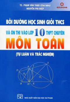 Bồi Dưỡng Học Sinh Giỏi THCS Và Ôn Thi Vào Lớp 10 THPT Chuyên Môn Toán (Tự Luận Và Trắc Nghiệm)