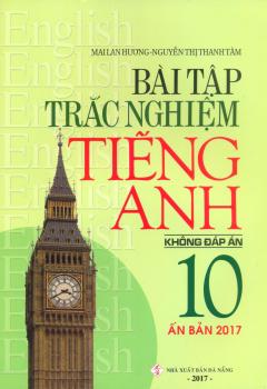 Bài Tập Trắc Nghiệm Tiếng Anh 10 - Không Đáp Án (Ấn Bản 2017)