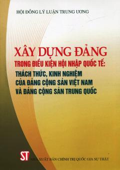 Xây Dựng Đảng Trong Điều Kiện Hội Nhập Quốc Tế: Thách Thức, Kinh Nghiệm Của Đảng Cộng Sản Việt Nam Và Đảng Cộng Sản Trung Quốc