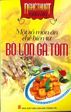 Nghệ Thuật Nấu - Một Số Món Ăn Chế Biến Từ Bò, Lợn, Gà, Tôm