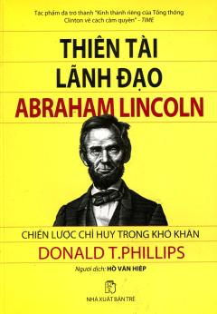Thiên Tài Lãnh Đạo Abraham Lincoln - Chiến Lược Chỉ Huy Trong Khó Khăn