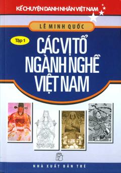 Kể Chuyện Danh Nhân Việt Nam - Các Vị Tổ Ngành Nghề Việt Nam (Tập 1)