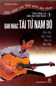 Học Sinh Với Thế Giới Âm Nhạc - Các Nhạc Cụ Dân Tộc Việt Nam (Tập 1: Ban Nhạc Tài Tử Nam Bộ)