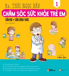 Chăm Sóc Sức Khỏe Trẻ Em - Tập 1: Sữa Mẹ - Sữa Công Thức