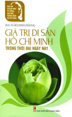 Giá Trị Di Sản Hồ Chí Minh Trong Thời Đại Ngày Nay