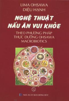 Nghệ Thuật Nấu Ăn Vui Khỏe Theo Phương Pháp Thực Dưỡng Ohsawa Macrobiotics (Tái Bản 2017)