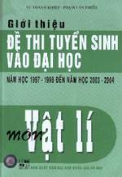 Giới thiệu đề thi tuyển sinh vào Đại học môn Vật Lí từ năm học 1997-1998 đến 2003-2004