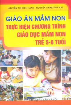 Giáo Án Mầm Non - Thực Hiện Chương Trình Giáo Dục Mầm Non Trẻ 5 - 6 Tuổi
