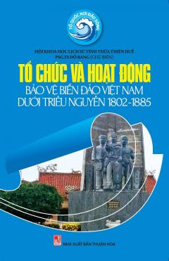 Tổ Chức Và Hoạt Động Bảo Vệ Biển Đảo Việt Nam Dưới Triều Nguyễn 1802 - 1885
